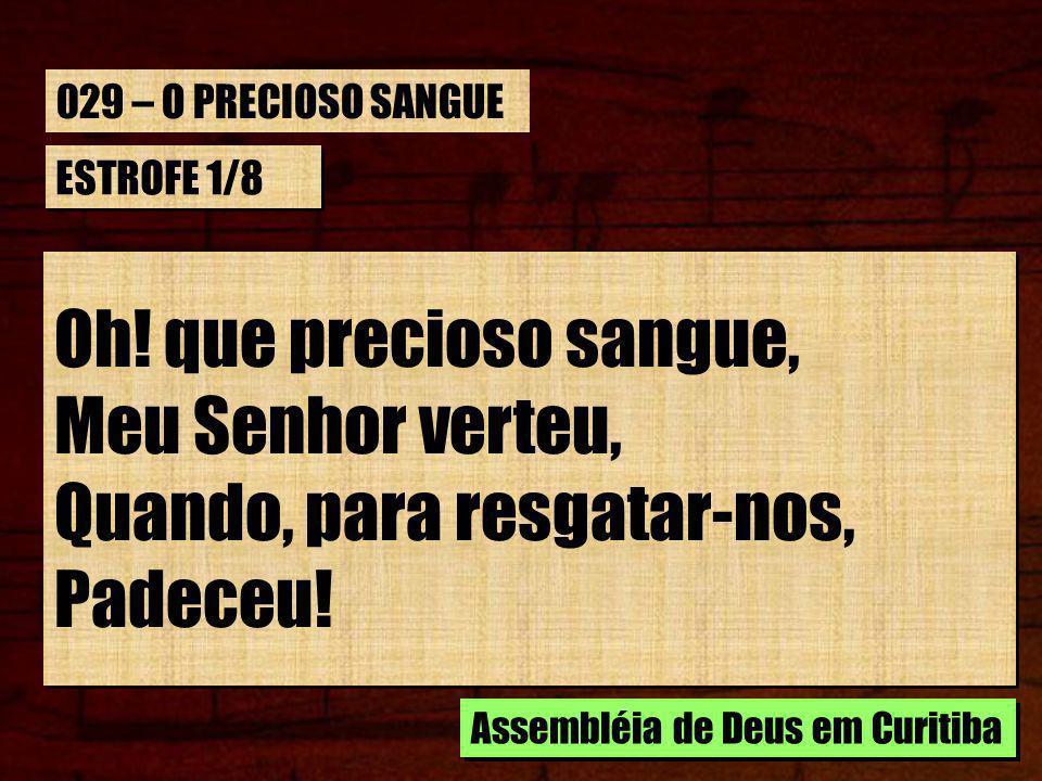 029 – O PRECIOSO SANGUE ESTROFE 1/8. Oh! que precioso sangue, Meu Senhor verteu, Quando, para resgatar-nos, Padeceu!