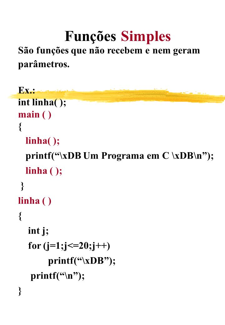Funções Simples São funções que não recebem e nem geram. parâmetros. Ex.: int linha( ); main ( )