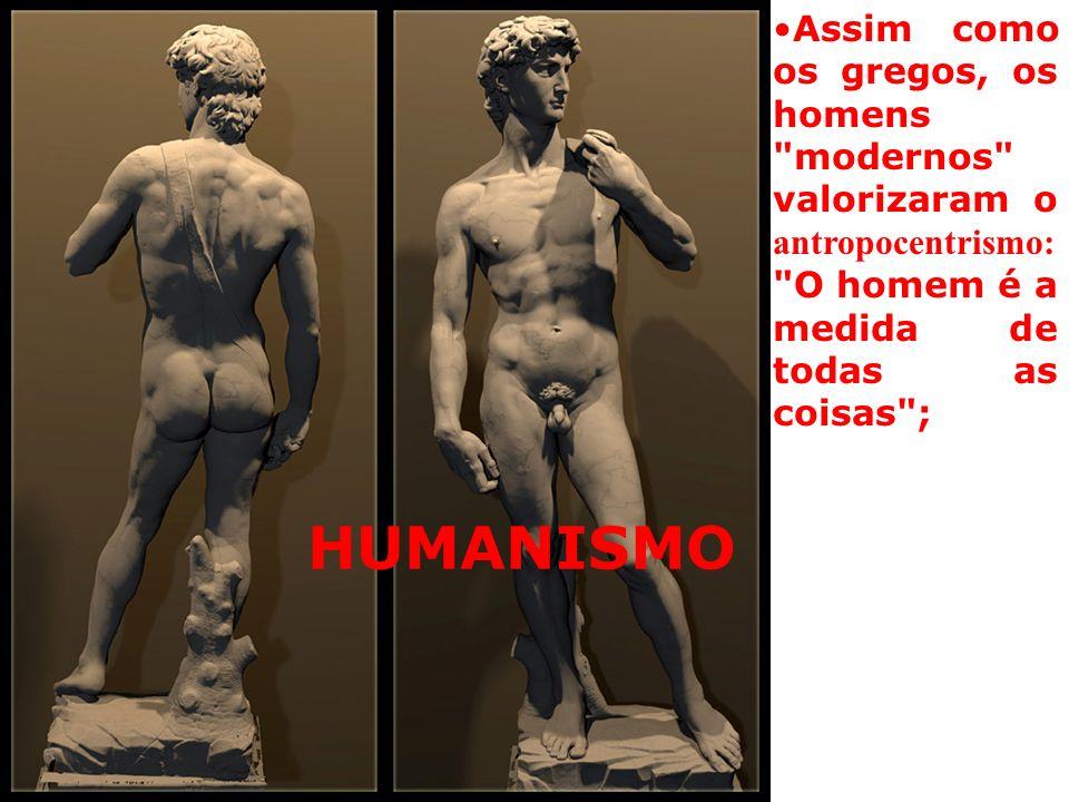 Assim como os gregos, os homens modernos valorizaram o antropocentrismo: O homem é a medida de todas as coisas ;