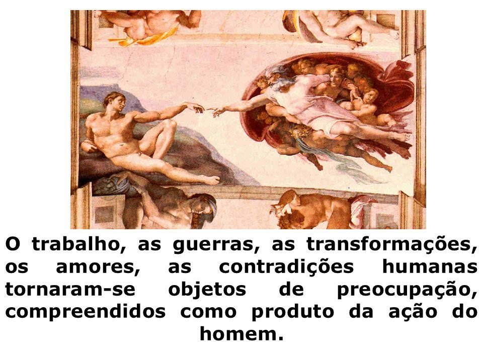 O trabalho, as guerras, as transformações, os amores, as contradições humanas tornaram-se objetos de preocupação, compreendidos como produto da ação do homem.