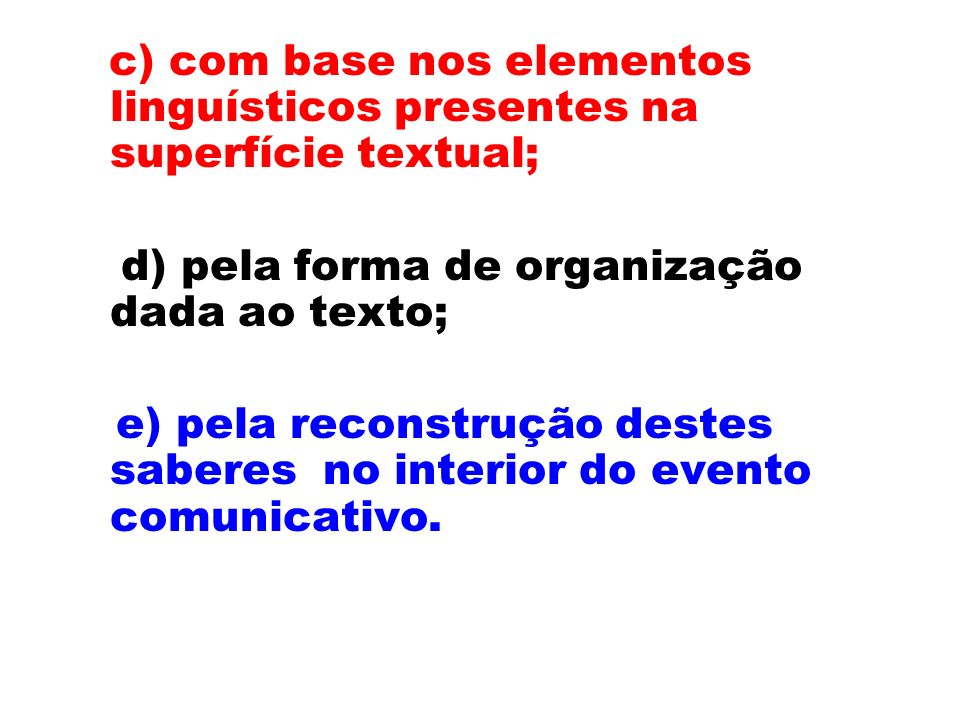 c) com base nos elementos linguísticos presentes na superfície textual; d) pela forma de organização dada ao texto; e) pela reconstrução destes saberes no interior do evento comunicativo.