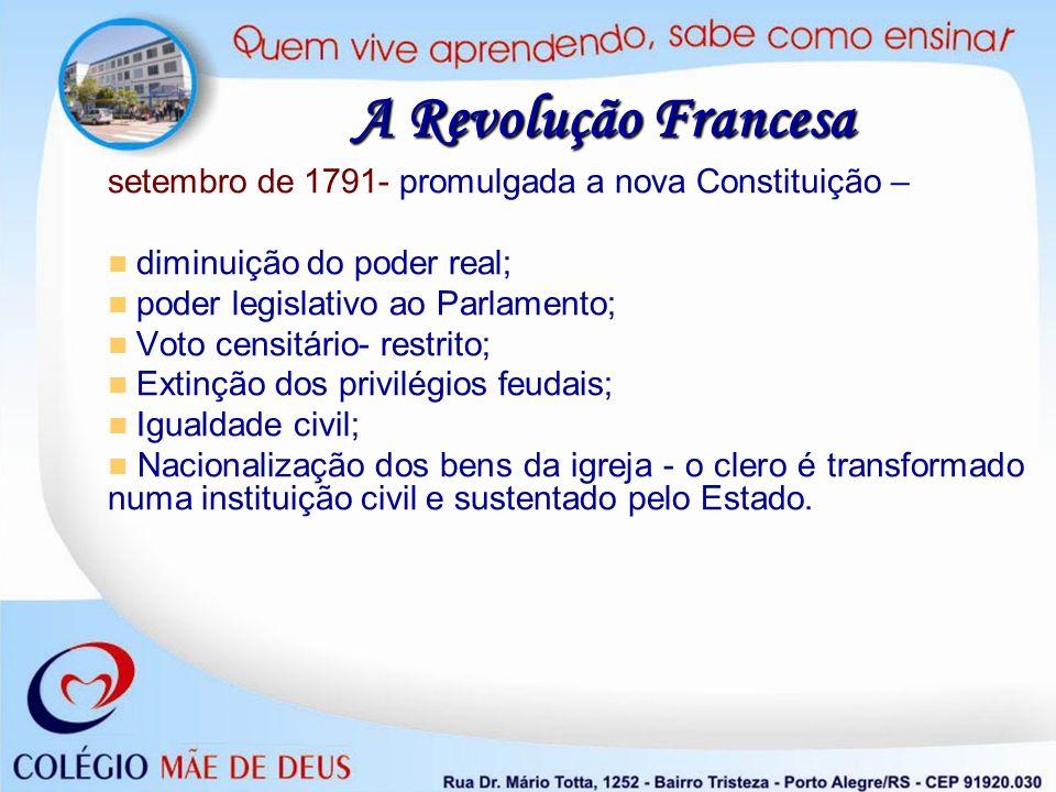 A Revolução Francesa setembro de 1791- promulgada a nova Constituição – diminuição do poder real; poder legislativo ao Parlamento;