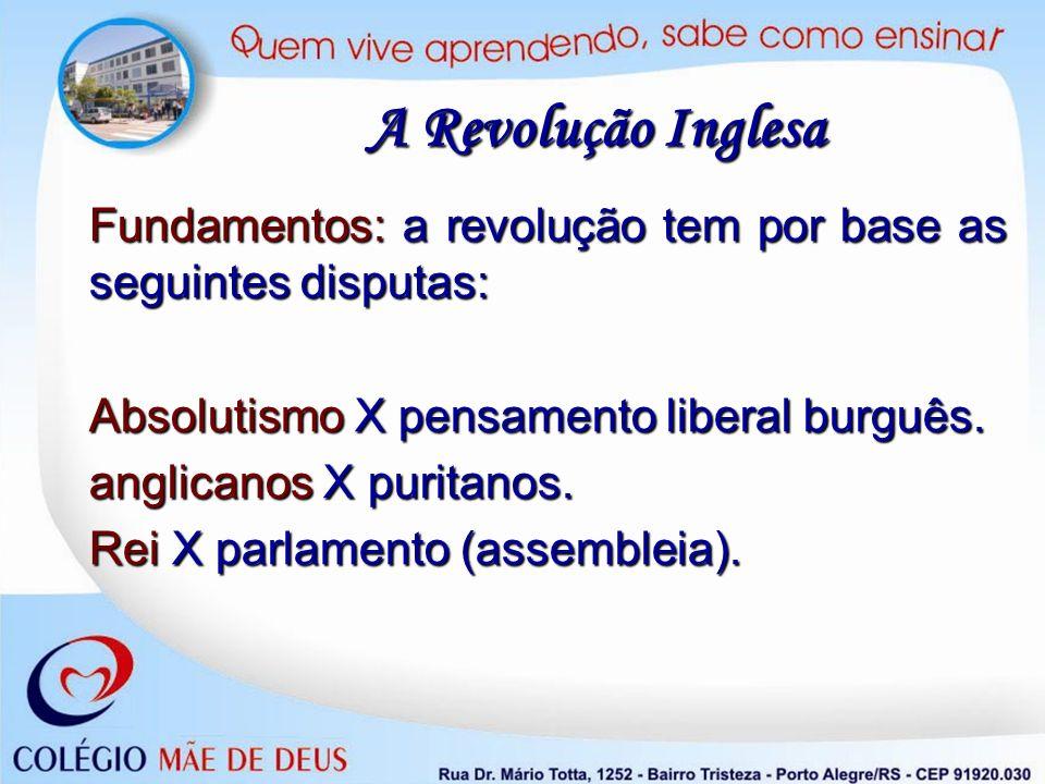 A Revolução Inglesa Fundamentos: a revolução tem por base as seguintes disputas: Absolutismo X pensamento liberal burguês.