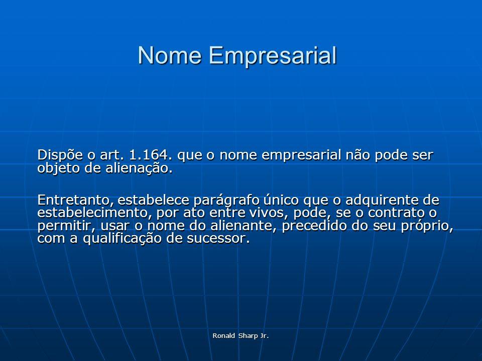 Nome Empresarial Dispõe o art. 1.164. que o nome empresarial não pode ser objeto de alienação.