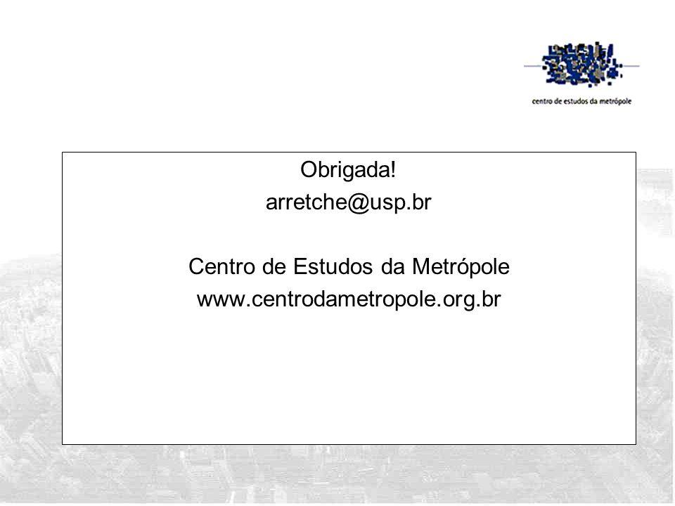 Obrigada. arretche@usp. br Centro de Estudos da Metrópole www