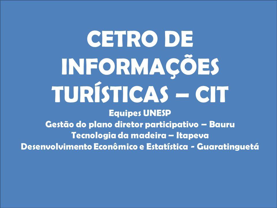 CETRO DE INFORMAÇÕES TURÍSTICAS – CIT Equipes UNESP Gestão do plano diretor participativo – Bauru Tecnologia da madeira – Itapeva Desenvolvimento Econômico e Estatística - Guaratinguetá