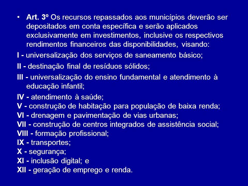 Art. 3º Os recursos repassados aos municípios deverão ser depositados em conta específica e serão aplicados exclusivamente em investimentos, inclusive os respectivos rendimentos financeiros das disponibilidades, visando: