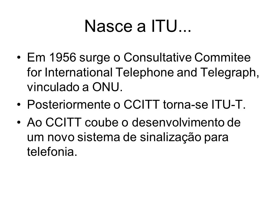 Nasce a ITU... Em 1956 surge o Consultative Commitee for International Telephone and Telegraph, vinculado a ONU.