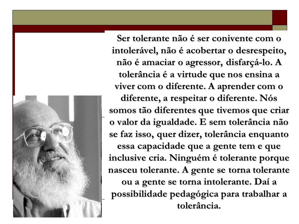 Ser tolerante não é ser conivente com o intolerável, não é acobertar o desrespeito, não é amaciar o agressor, disfarçá-lo.