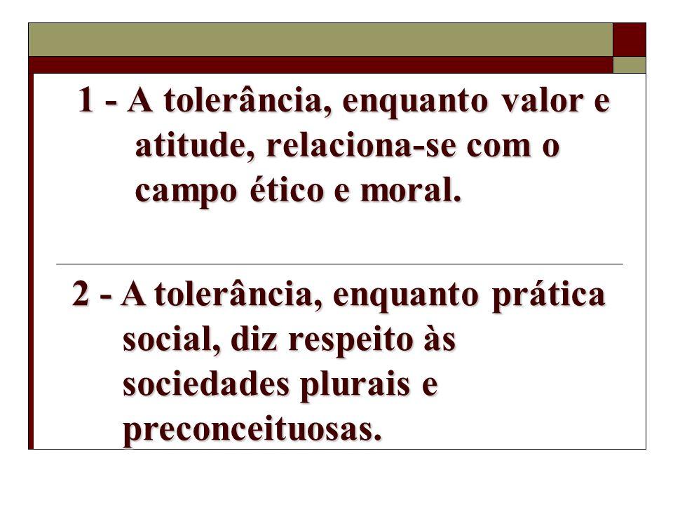 1 - A tolerância, enquanto valor e atitude, relaciona-se com o campo ético e moral.