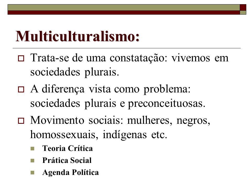Multiculturalismo:Trata-se de uma constatação: vivemos em sociedades plurais. A diferença vista como problema: sociedades plurais e preconceituosas.