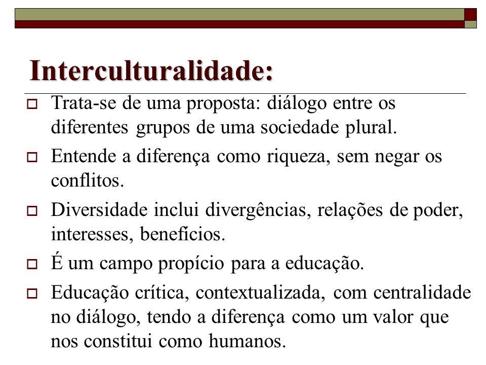 Interculturalidade:Trata-se de uma proposta: diálogo entre os diferentes grupos de uma sociedade plural.