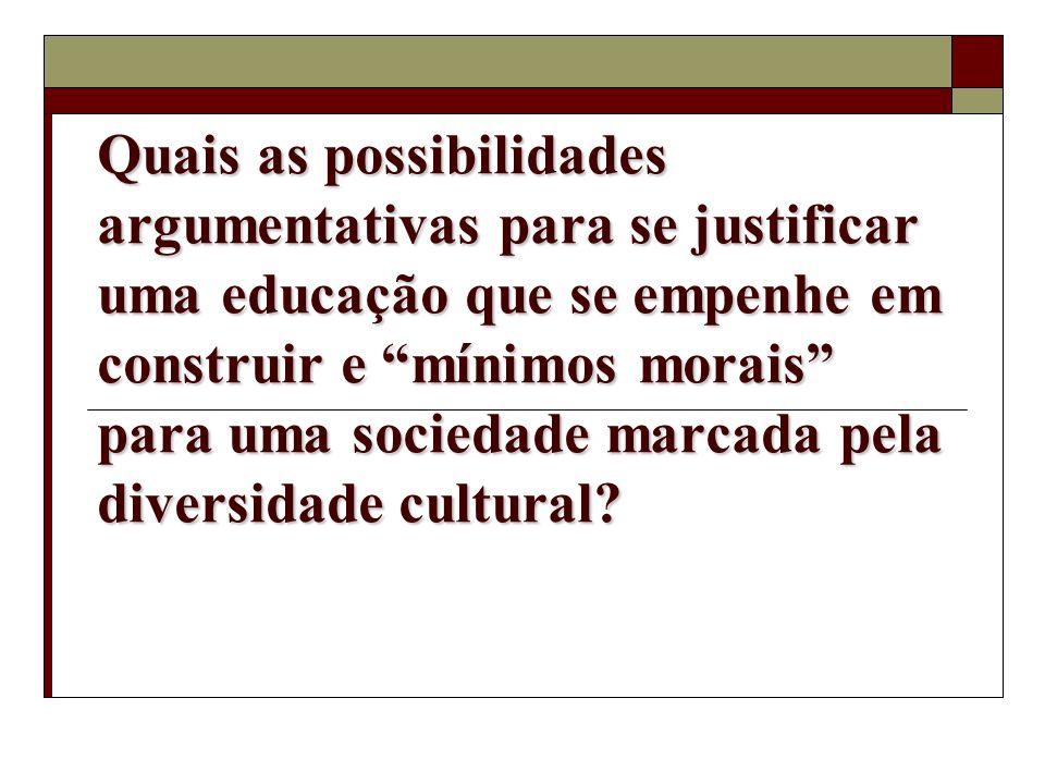 Quais as possibilidades argumentativas para se justificar uma educação que se empenhe em construir e mínimos morais para uma sociedade marcada pela diversidade cultural