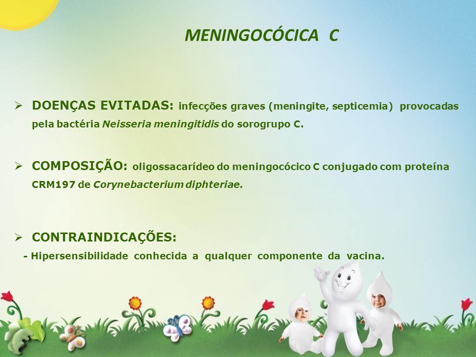 MENINGOCÓCICA CDOENÇAS EVITADAS: infecções graves (meningite, septicemia) provocadas pela bactéria Neisseria meningitidis do sorogrupo C.
