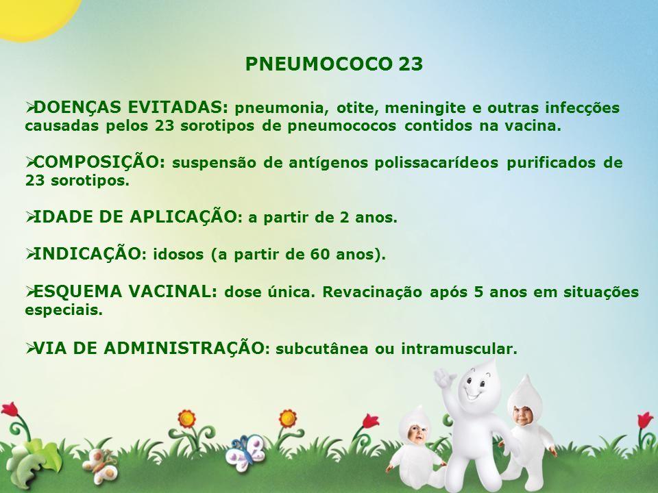 PNEUMOCOCO 23DOENÇAS EVITADAS: pneumonia, otite, meningite e outras infecções causadas pelos 23 sorotipos de pneumococos contidos na vacina.