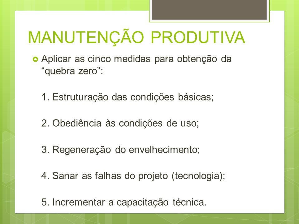 MANUTENÇÃO PRODUTIVA Aplicar as cinco medidas para obtenção da quebra zero : 1. Estruturação das condições básicas;
