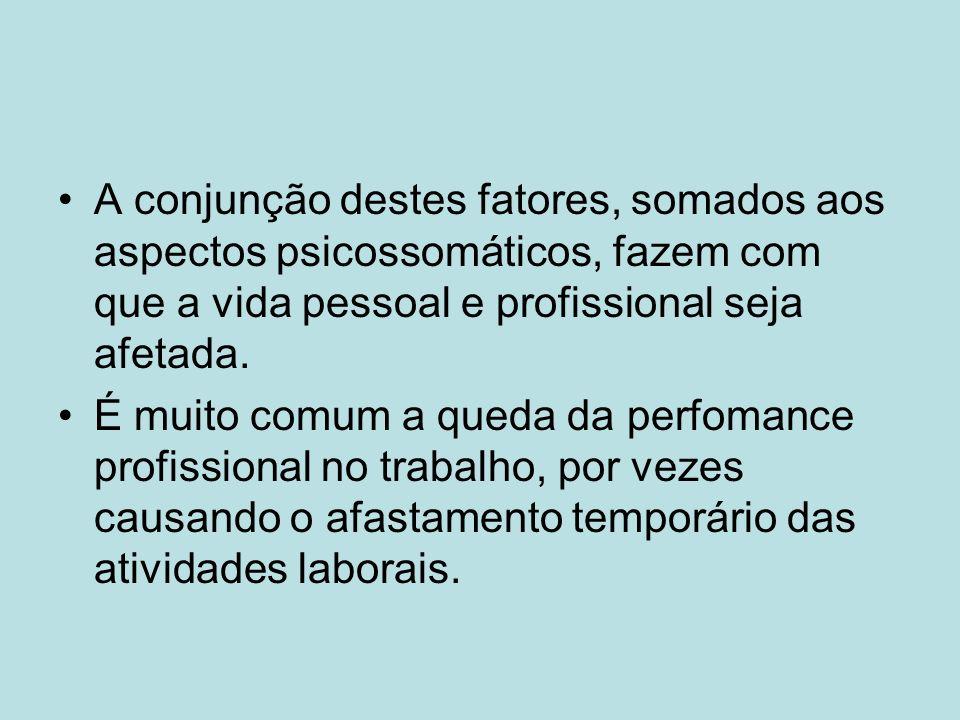 A conjunção destes fatores, somados aos aspectos psicossomáticos, fazem com que a vida pessoal e profissional seja afetada.