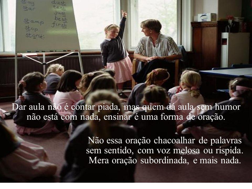 Dar aula não é contar piada, mas quem dá aula sem humor não está com nada, ensinar é uma forma de oração.