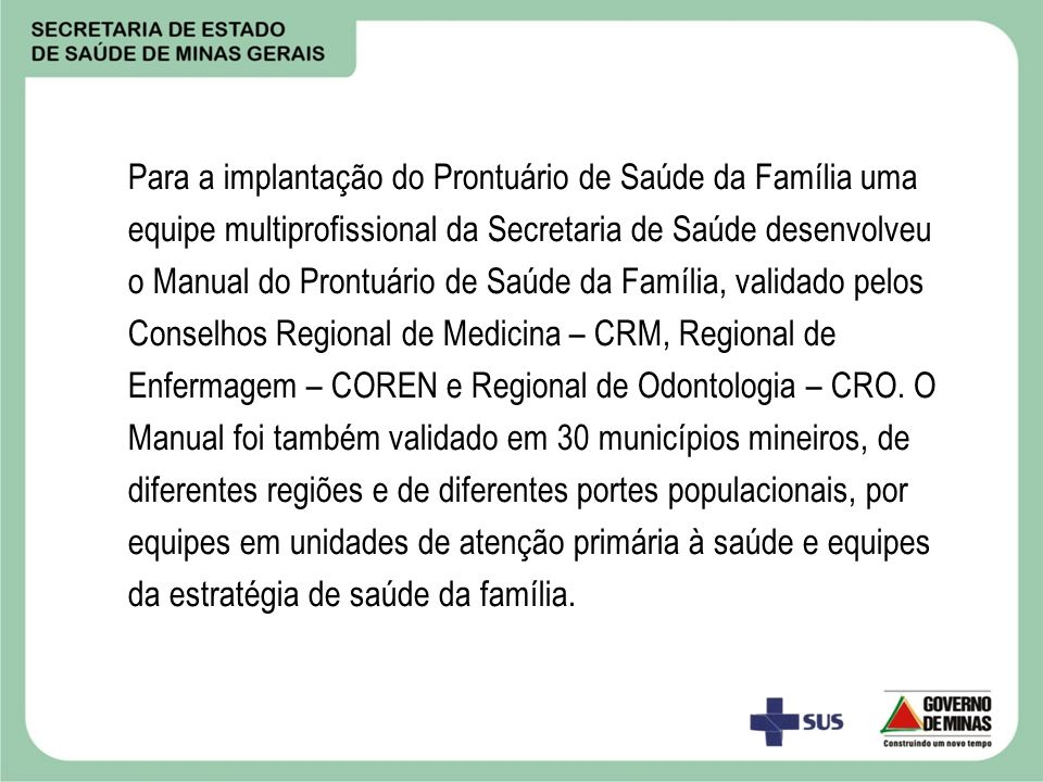 Para a implantação do Prontuário de Saúde da Família uma equipe multiprofissional da Secretaria de Saúde desenvolveu o Manual do Prontuário de Saúde da Família, validado pelos Conselhos Regional de Medicina – CRM, Regional de Enfermagem – COREN e Regional de Odontologia – CRO.
