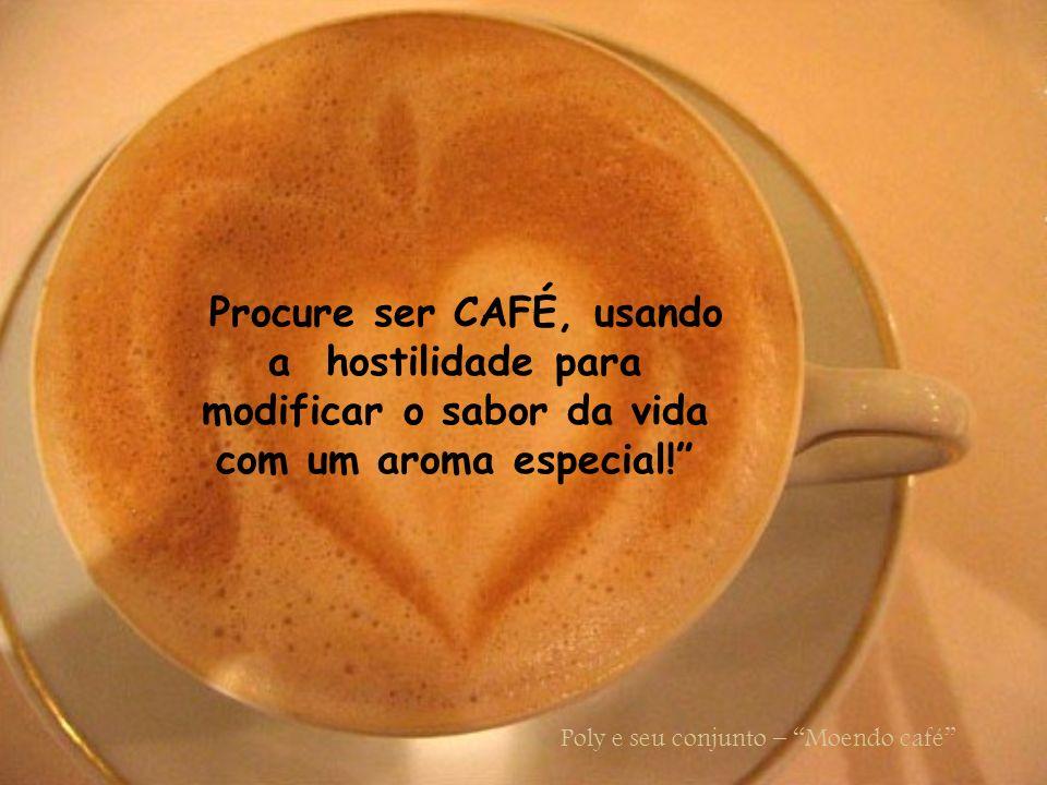 Procure ser CAFÉ, usando a hostilidade para modificar o sabor da vida com um aroma especial!