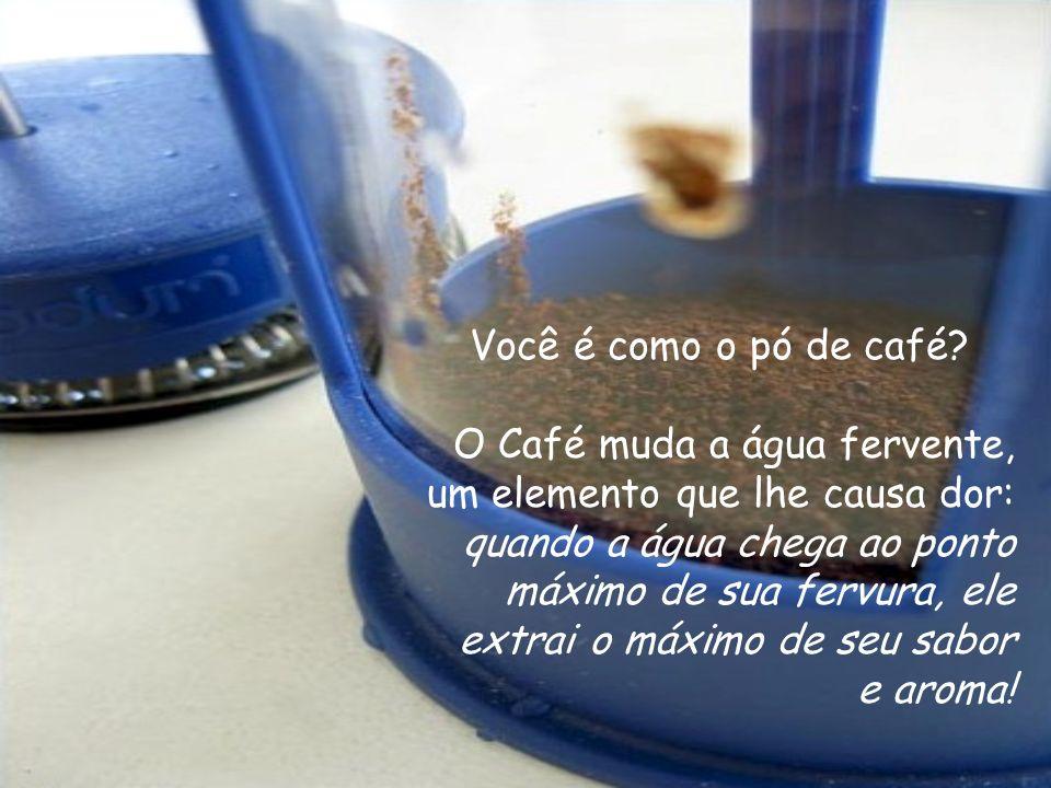 Você é como o pó de café O Café muda a água fervente, um elemento que lhe causa dor: