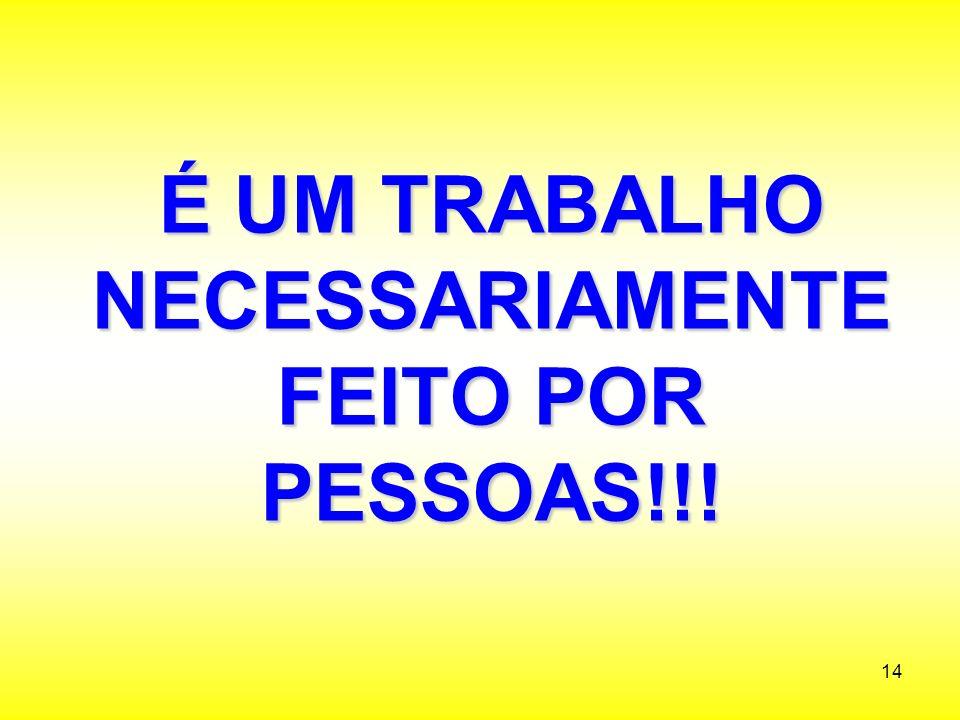 É UM TRABALHO NECESSARIAMENTE FEITO POR PESSOAS!!!