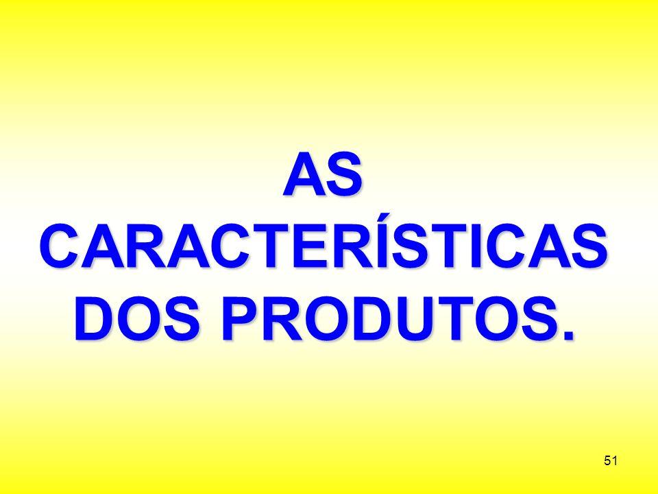 AS CARACTERÍSTICAS DOS PRODUTOS.