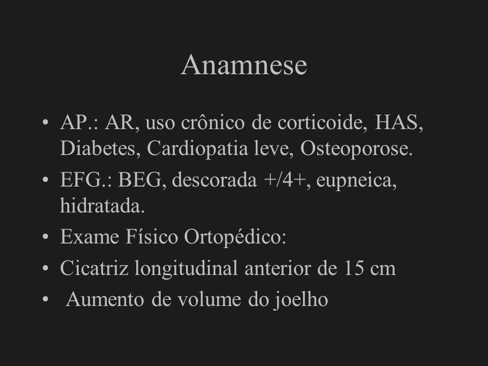 AnamneseAP.: AR, uso crônico de corticoide, HAS, Diabetes, Cardiopatia leve, Osteoporose. EFG.: BEG, descorada +/4+, eupneica, hidratada.