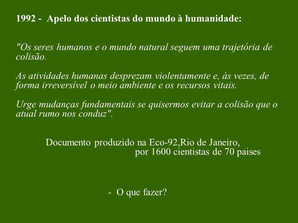 1992 - Apelo dos cientistas do mundo à humanidade: Os seres humanos e o mundo natural seguem uma trajetória de colisão. As atividades humanas desprezam violentamente e, às vezes, de forma irreversível o meio ambiente e os recursos vitais. Urge mudanças fundamentais se quisermos evitar a colisão que o atual rumo nos conduz . Documento produzido na Eco-92,Rio de Janeiro, por 1600 cientistas de 70 paises