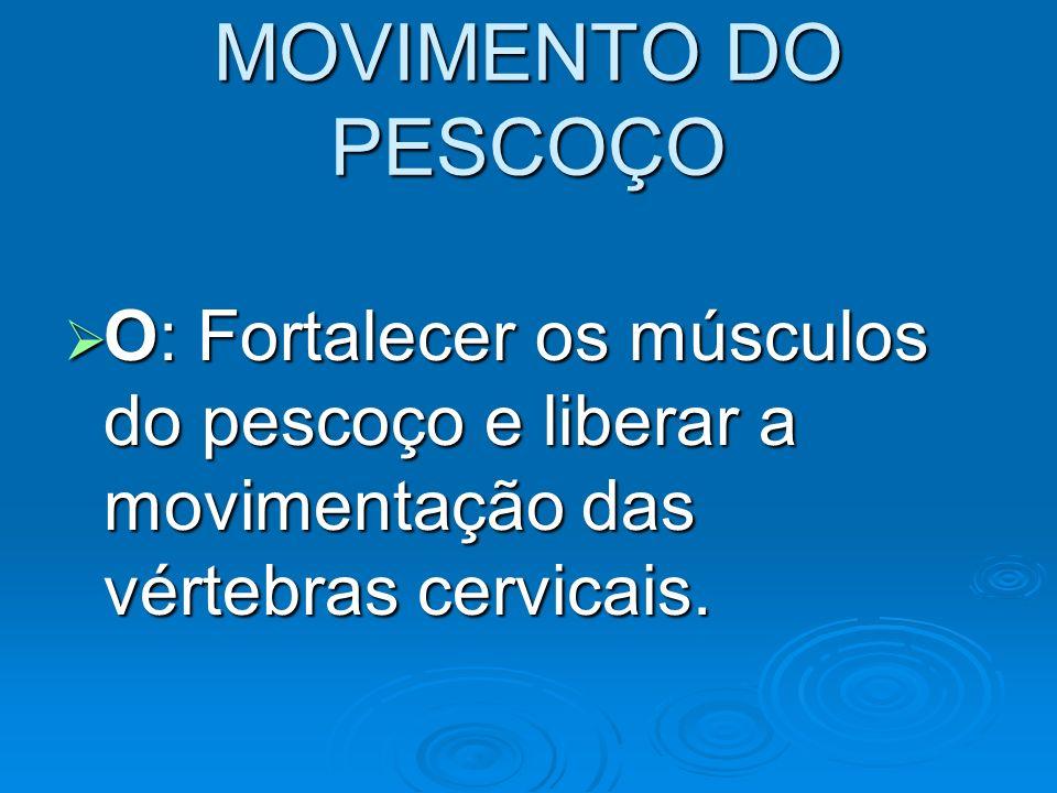 MOVIMENTO DO PESCOÇO O: Fortalecer os músculos do pescoço e liberar a movimentação das vértebras cervicais.