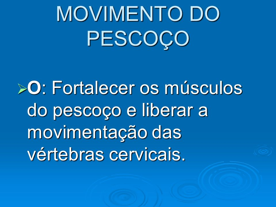 MOVIMENTO DO PESCOÇOO: Fortalecer os músculos do pescoço e liberar a movimentação das vértebras cervicais.