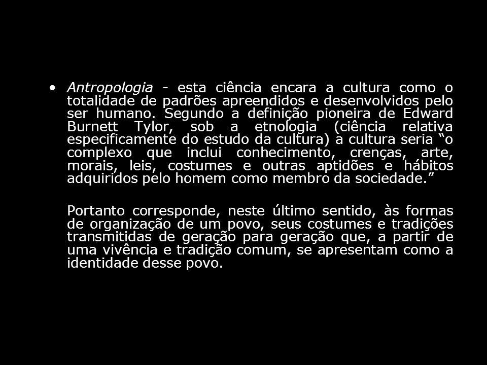Antropologia - esta ciência encara a cultura como o totalidade de padrões apreendidos e desenvolvidos pelo ser humano. Segundo a definição pioneira de Edward Burnett Tylor, sob a etnologia (ciência relativa especificamente do estudo da cultura) a cultura seria o complexo que inclui conhecimento, crenças, arte, morais, leis, costumes e outras aptidões e hábitos adquiridos pelo homem como membro da sociedade.