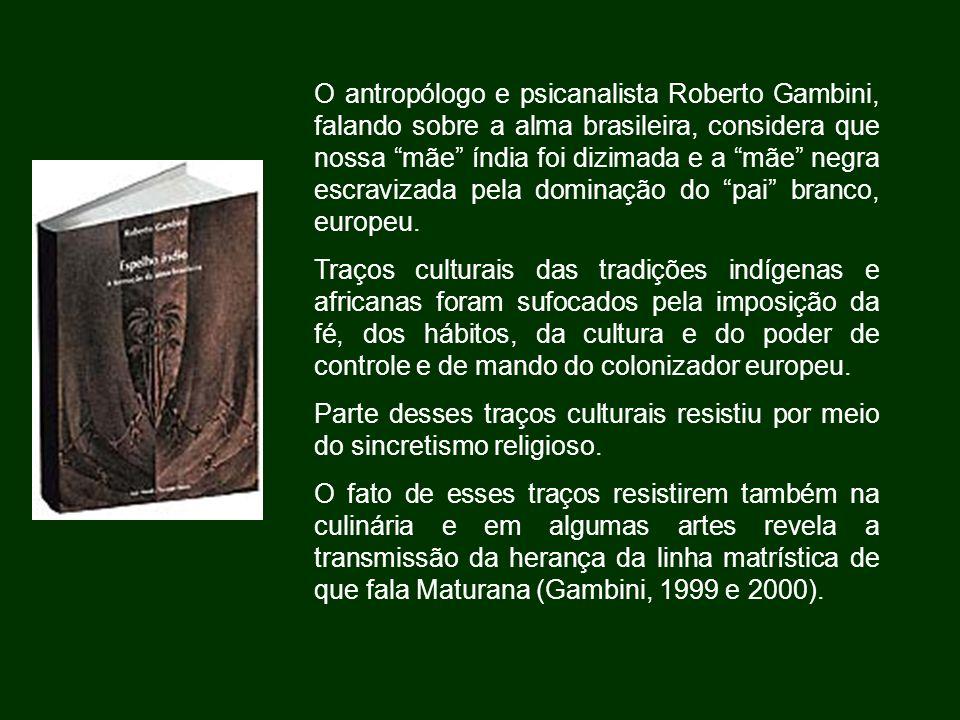 O antropólogo e psicanalista Roberto Gambini, falando sobre a alma brasileira, considera que nossa mãe índia foi dizimada e a mãe negra escravizada pela dominação do pai branco, europeu.