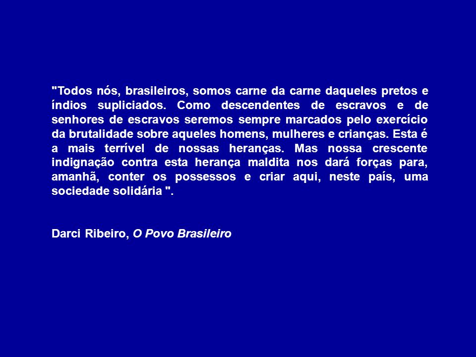 Todos nós, brasileiros, somos carne da carne daqueles pretos e índios supliciados. Como descendentes de escravos e de senhores de escravos seremos sempre marcados pelo exercício da brutalidade sobre aqueles homens, mulheres e crianças. Esta é a mais terrível de nossas heranças. Mas nossa crescente indignação contra esta herança maldita nos dará forças para, amanhã, conter os possessos e criar aqui, neste país, uma sociedade solidária .