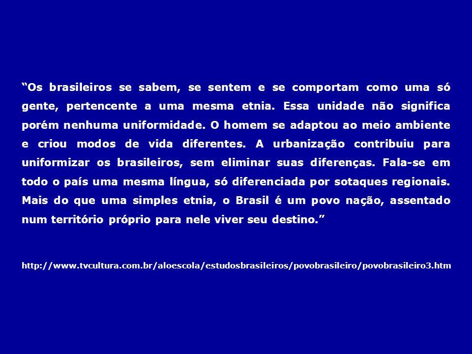 Os brasileiros se sabem, se sentem e se comportam como uma só gente, pertencente a uma mesma etnia. Essa unidade não significa porém nenhuma uniformidade. O homem se adaptou ao meio ambiente e criou modos de vida diferentes. A urbanização contribuiu para uniformizar os brasileiros, sem eliminar suas diferenças. Fala-se em todo o país uma mesma língua, só diferenciada por sotaques regionais. Mais do que uma simples etnia, o Brasil é um povo nação, assentado num território próprio para nele viver seu destino.