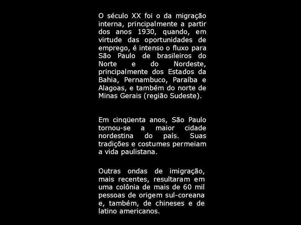 O século XX foi o da migração interna, principalmente a partir dos anos 1930, quando, em virtude das oportunidades de emprego, é intenso o fluxo para São Paulo de brasileiros do Norte e do Nordeste, principalmente dos Estados da Bahia, Pernambuco, Paraíba e Alagoas, e também do norte de Minas Gerais (região Sudeste).