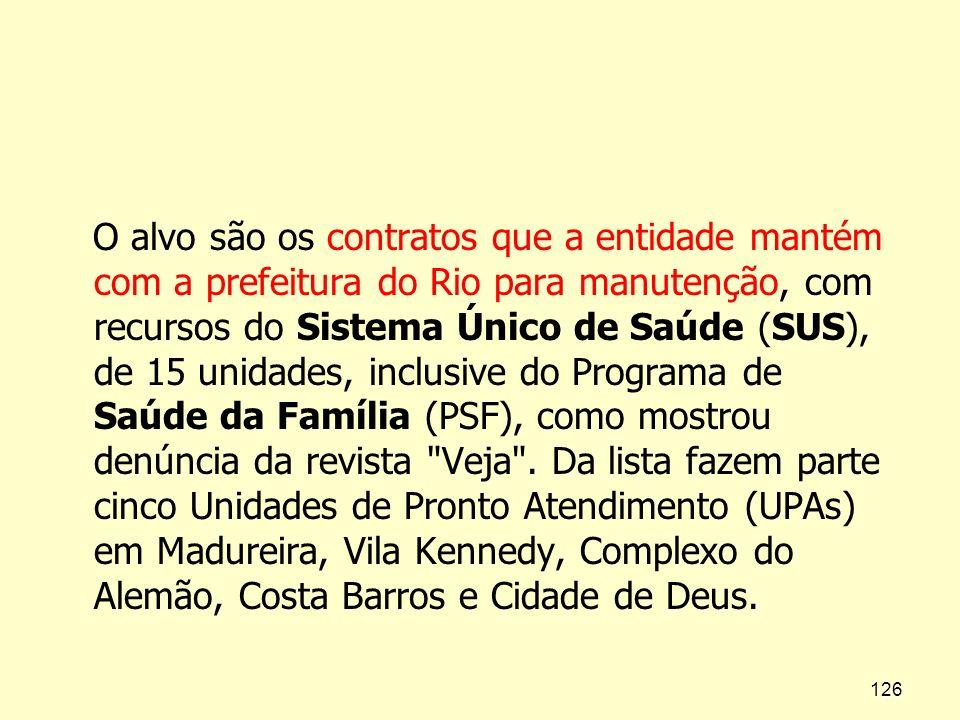 O alvo são os contratos que a entidade mantém com a prefeitura do Rio para manutenção, com recursos do Sistema Único de Saúde (SUS), de 15 unidades, inclusive do Programa de Saúde da Família (PSF), como mostrou denúncia da revista Veja .