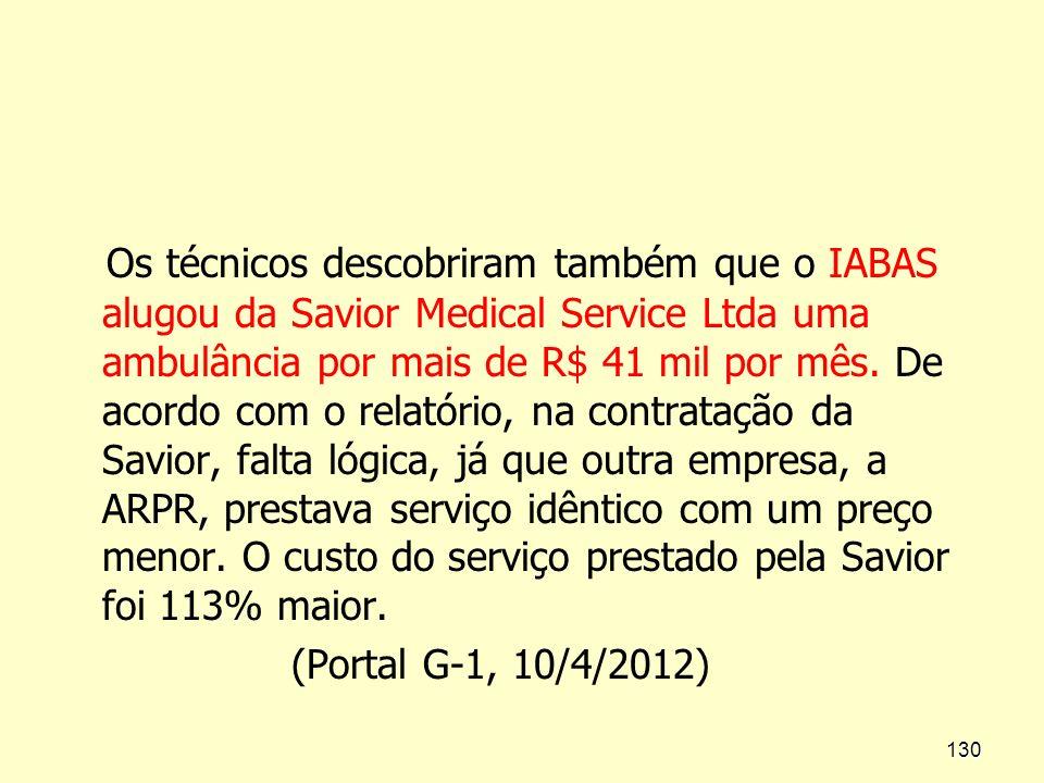 Os técnicos descobriram também que o IABAS alugou da Savior Medical Service Ltda uma ambulância por mais de R$ 41 mil por mês. De acordo com o relatório, na contratação da Savior, falta lógica, já que outra empresa, a ARPR, prestava serviço idêntico com um preço menor. O custo do serviço prestado pela Savior foi 113% maior.