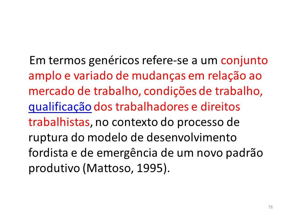 Em termos genéricos refere-se a um conjunto amplo e variado de mudanças em relação ao mercado de trabalho, condições de trabalho, qualificação dos trabalhadores e direitos trabalhistas, no contexto do processo de ruptura do modelo de desenvolvimento fordista e de emergência de um novo padrão produtivo (Mattoso, 1995).