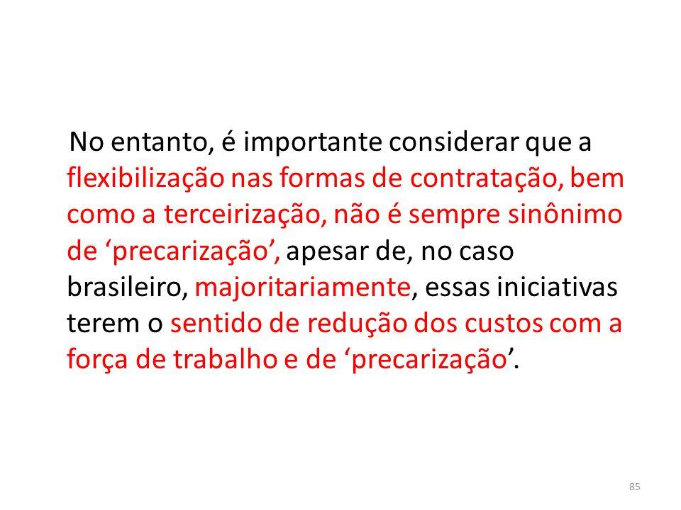 No entanto, é importante considerar que a flexibilização nas formas de contratação, bem como a terceirização, não é sempre sinônimo de 'precarização', apesar de, no caso brasileiro, majoritariamente, essas iniciativas terem o sentido de redução dos custos com a força de trabalho e de 'precarização'.