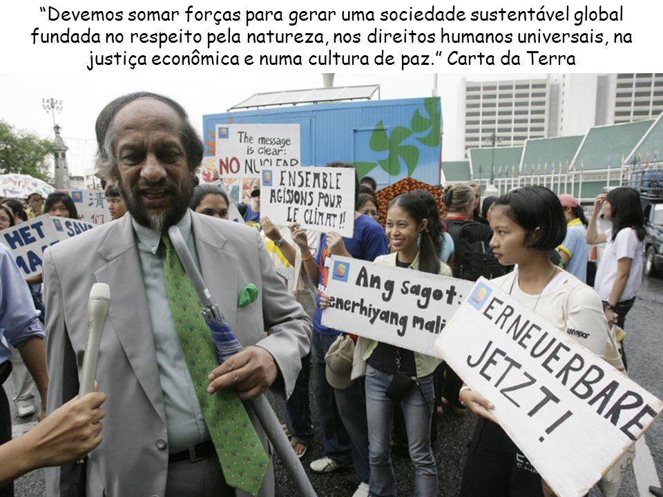 Devemos somar forças para gerar uma sociedade sustentável global fundada no respeito pela natureza, nos direitos humanos universais, na justiça econômica e numa cultura de paz. Carta da Terra
