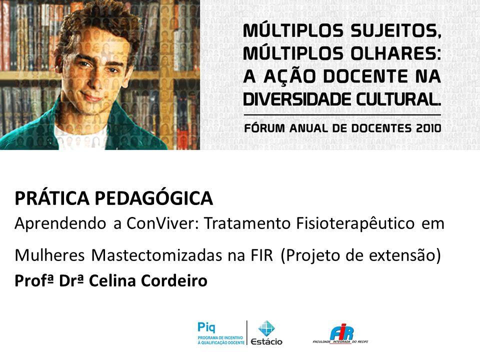 PRÁTICA PEDAGÓGICA Aprendendo a ConViver: Tratamento Fisioterapêutico em Mulheres Mastectomizadas na FIR (Projeto de extensão) Profª Drª Celina Cordeiro