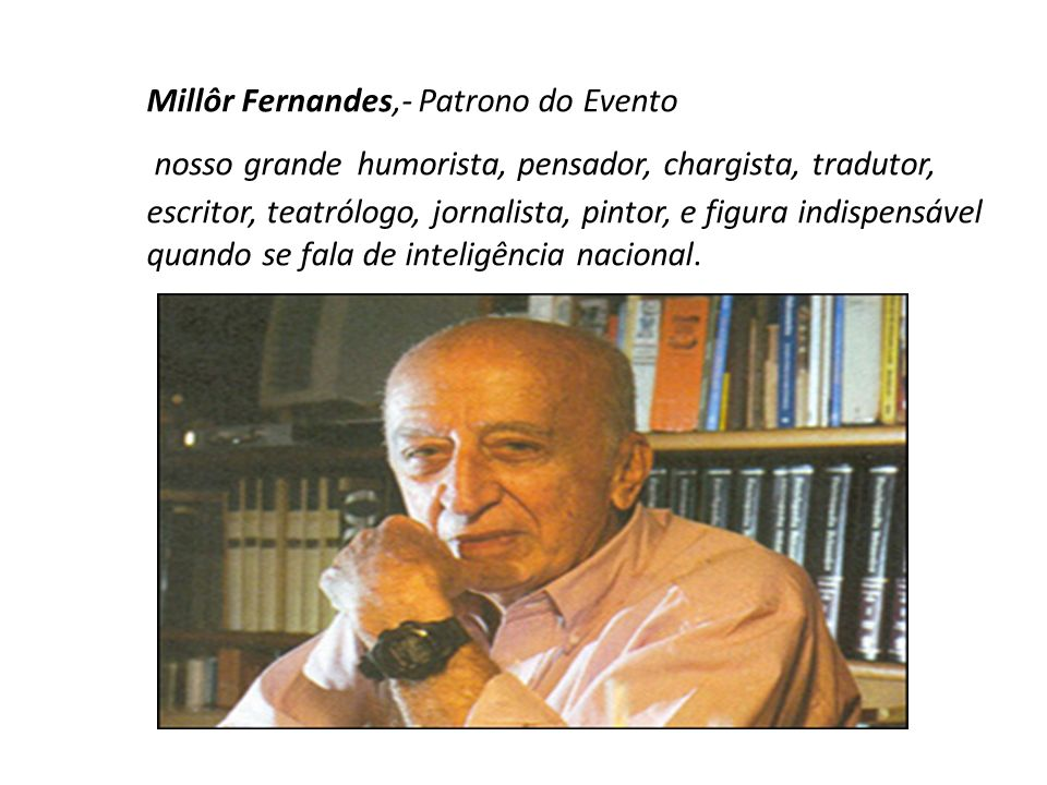 Millôr Fernandes,- Patrono do Evento nosso grande humorista, pensador, chargista, tradutor, escritor, teatrólogo, jornalista, pintor, e figura indispensável quando se fala de inteligência nacional.