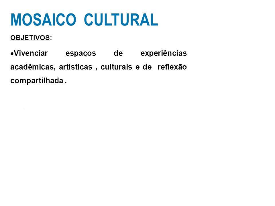 MOSAICO CULTURALOBJETIVOS: Vivenciar espaços de experiências acadêmicas, artísticas , culturais e de reflexão compartilhada .