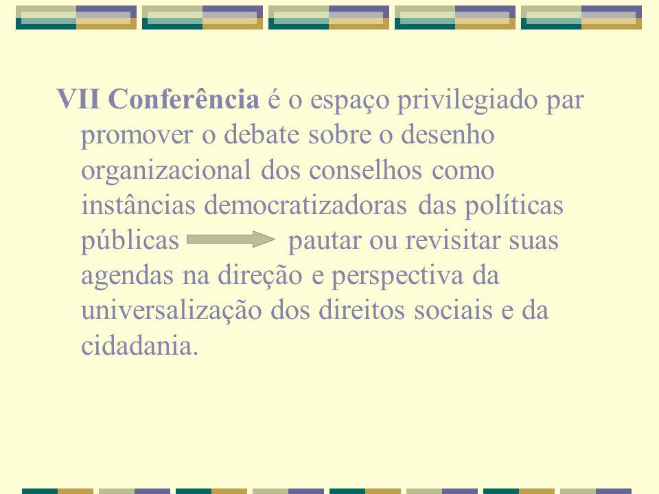 VII Conferência é o espaço privilegiado par promover o debate sobre o desenho organizacional dos conselhos como instâncias democratizadoras das políticas públicas pautar ou revisitar suas agendas na direção e perspectiva da universalização dos direitos sociais e da cidadania.