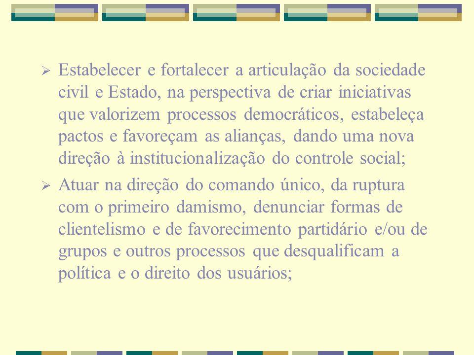 Estabelecer e fortalecer a articulação da sociedade civil e Estado, na perspectiva de criar iniciativas que valorizem processos democráticos, estabeleça pactos e favoreçam as alianças, dando uma nova direção à institucionalização do controle social;