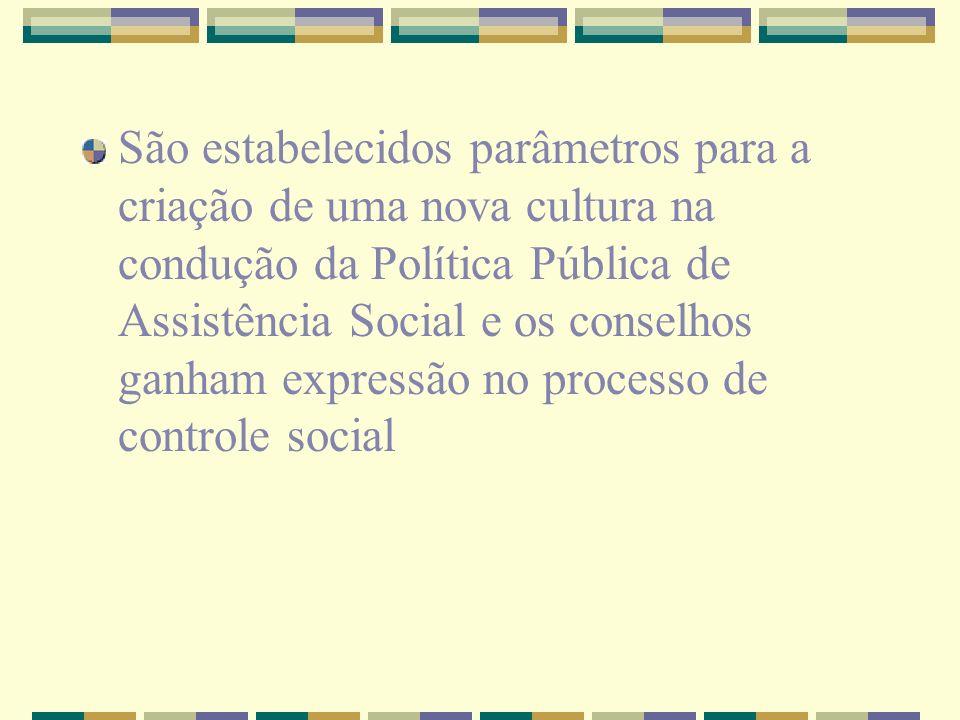 São estabelecidos parâmetros para a criação de uma nova cultura na condução da Política Pública de Assistência Social e os conselhos ganham expressão no processo de controle social