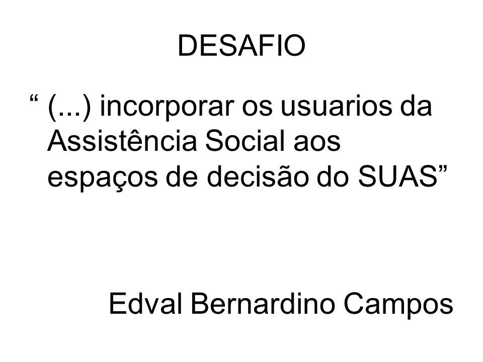 DESAFIO (...) incorporar os usuarios da Assistência Social aos espaços de decisão do SUAS Edval Bernardino Campos.