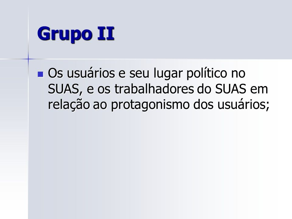 Grupo II Os usuários e seu lugar político no SUAS, e os trabalhadores do SUAS em relação ao protagonismo dos usuários;