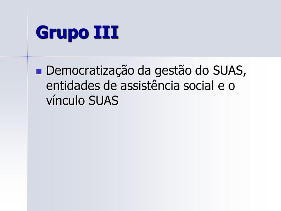 Grupo III Democratização da gestão do SUAS, entidades de assistência social e o vínculo SUAS